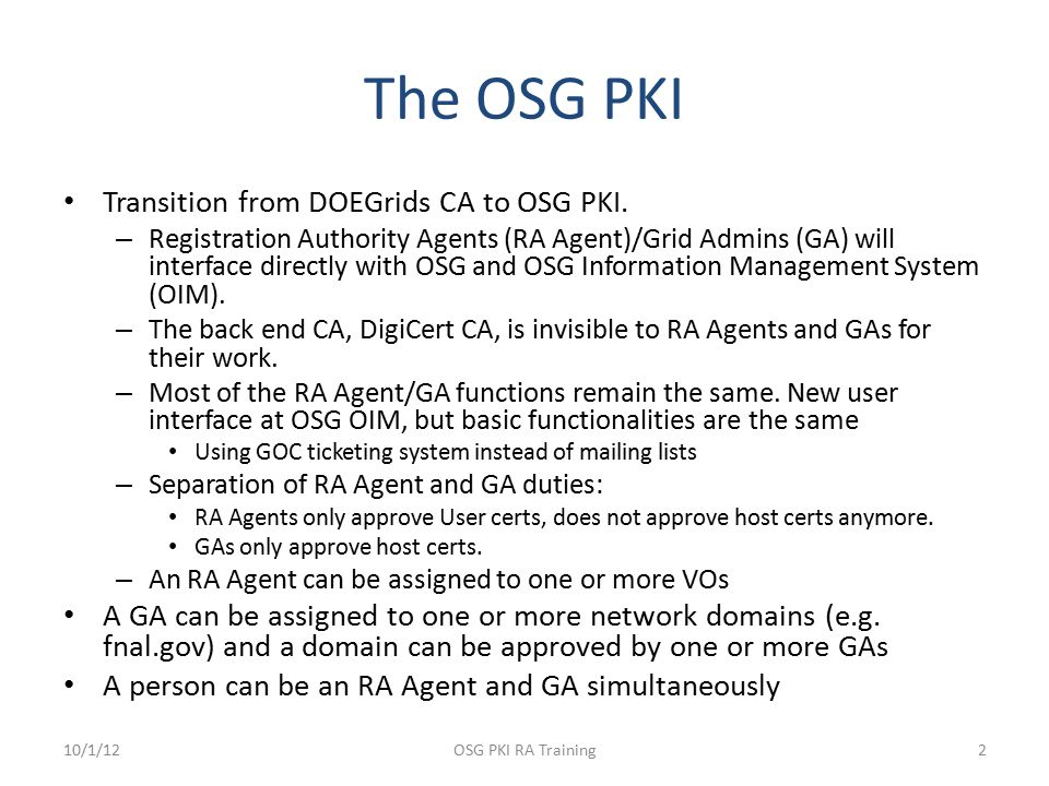 The OSG PKI Transition from DOEGrids CA to OSG PKI. – Registration Authority Agents (RA Agent)/Grid Admins (GA) will interface directly with OSG and O