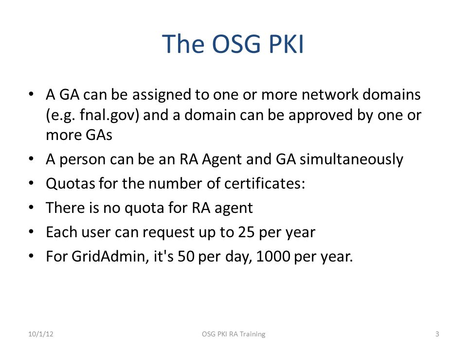 The OSG PKI A GA can be assigned to one or more network domains (e.g. fnal.gov) and a domain can be approved by one or more GAs A person can be an RA