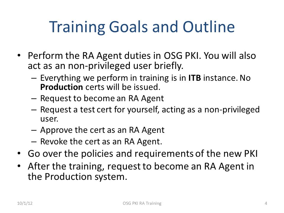 Training Goals and Outline Perform the RA Agent duties in OSG PKI. You will also act as an non-privileged user briefly. – Everything we perform in tra