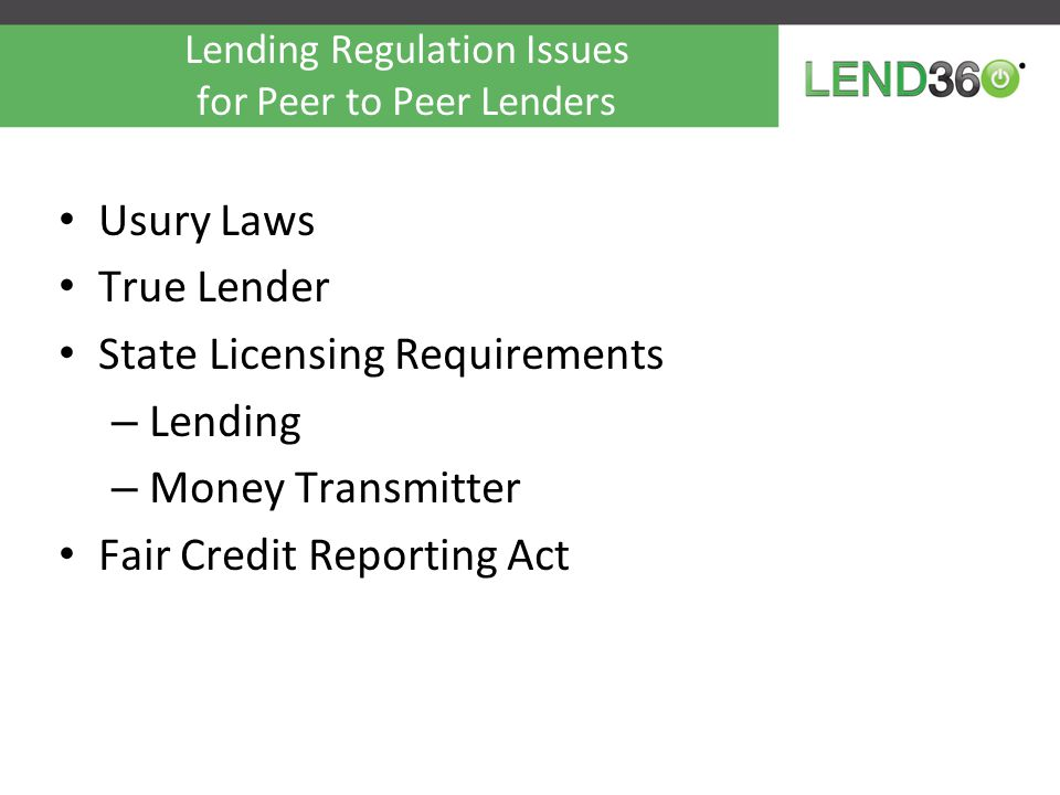 Top Legal issues in Peer-to-Peer Neither LendingClub nor Prosper are banks –Peer-to-peer lending sites facilitate loans to consumers from WebBank, a Utah- chartered state industrial bank –WebBank allows interest rate to be portable –WebBank sets credit terms, extends credit and holds loan for 1 day –Both LC and Prosper have been in business over 5 years Battles have been waged in each state to arrive at this point –Platforms retain servicing rights and service loan –$$ is not FDIC or SIPC insured Bank regulatory lite applies – Platforms must comply with consumer finance credit, privacy and auto-deduction laws, but…… –Exempt from 23A and 23B affiliate rules* –Exempt from regulatory capital rules* –Exempt from too big to fail, living wills, Volcker –Will big banks start to care at some point, and then what happens.