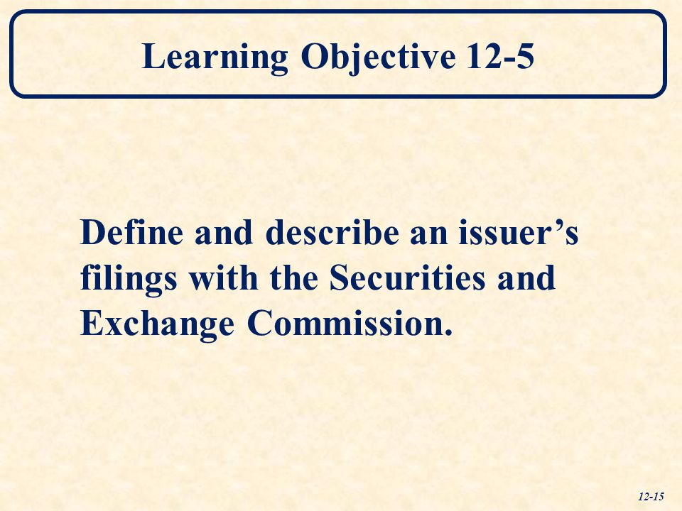 Learning Objective 12-5 Define and describe an issuer's filings with the Securities and Exchange Commission. 12-15