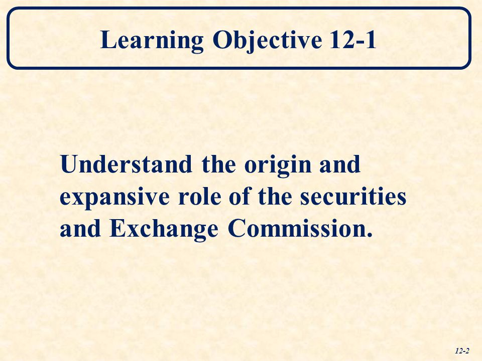 Learning Objective 12-1 Understand the origin and expansive role of the securities and Exchange Commission. 12-2