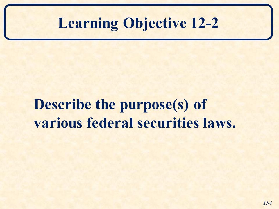 Learning Objective 12-2 Describe the purpose(s) of various federal securities laws. 12-4