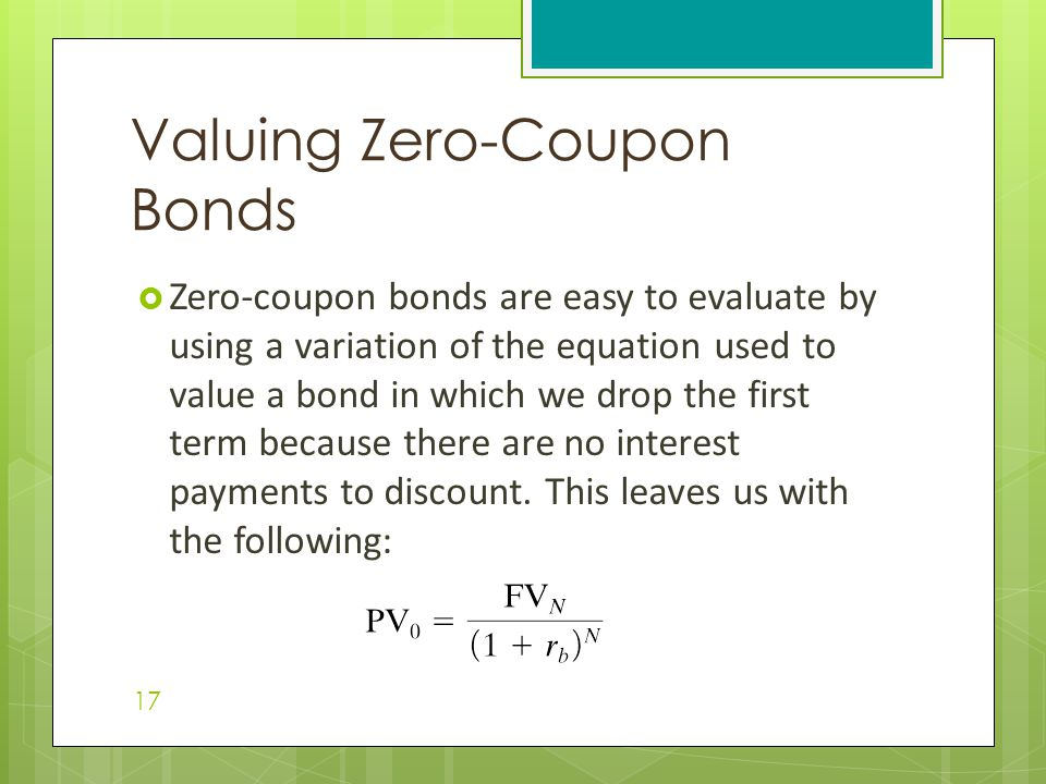  Zero-coupon bonds are easy to evaluate by using a variation of the equation used to value a bond in which we drop the first term because there are n