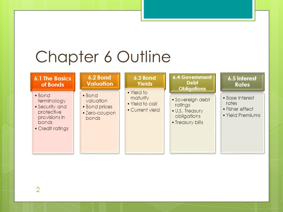 Chapter 6 Outline 2 6.1 The Basics of Bonds Bond terminology Security and protective provisions in bonds Credit ratings 6.2 Bond Valuation Bond valuation Bond prices Zero-coupon bonds 6.3 Bond Yields Yield to maturity Yield to call Current yield 6.4 Government Debt Obligations Sovereign debt ratings U.S.