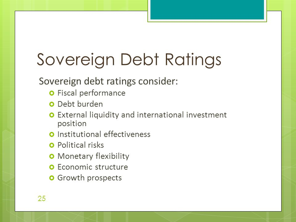 Sovereign debt ratings consider:  Fiscal performance  Debt burden  External liquidity and international investment position  Institutional effecti