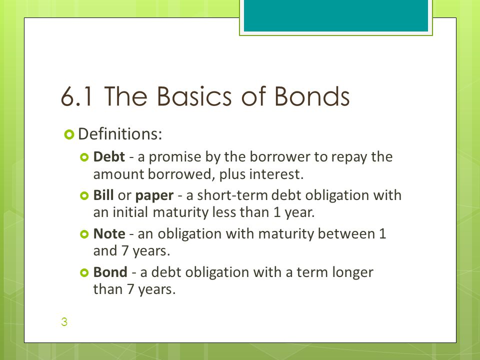  Definitions:  Debt - a promise by the borrower to repay the amount borrowed, plus interest.  Bill or paper - a short-term debt obligation with an
