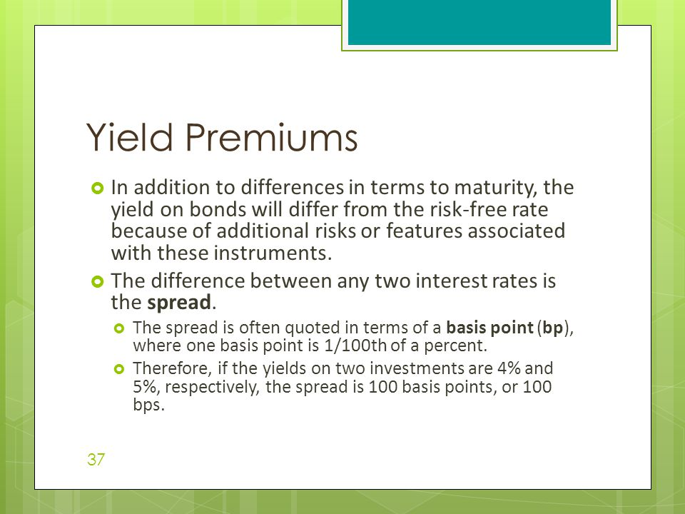  In addition to differences in terms to maturity, the yield on bonds will differ from the risk-free rate because of additional risks or features associated with these instruments.