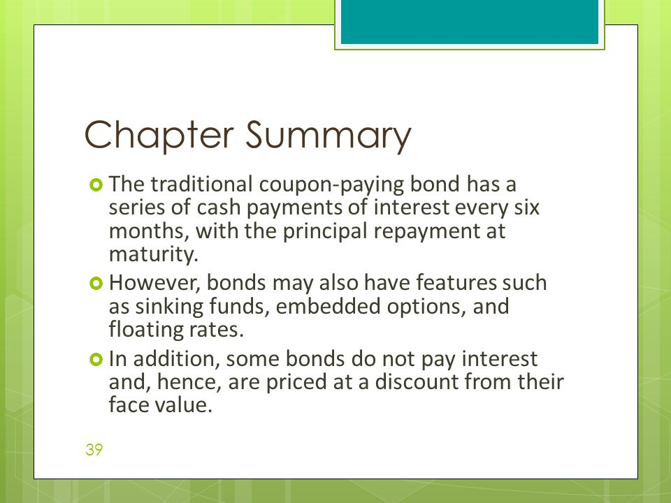  The traditional coupon-paying bond has a series of cash payments of interest every six months, with the principal repayment at maturity.  However,