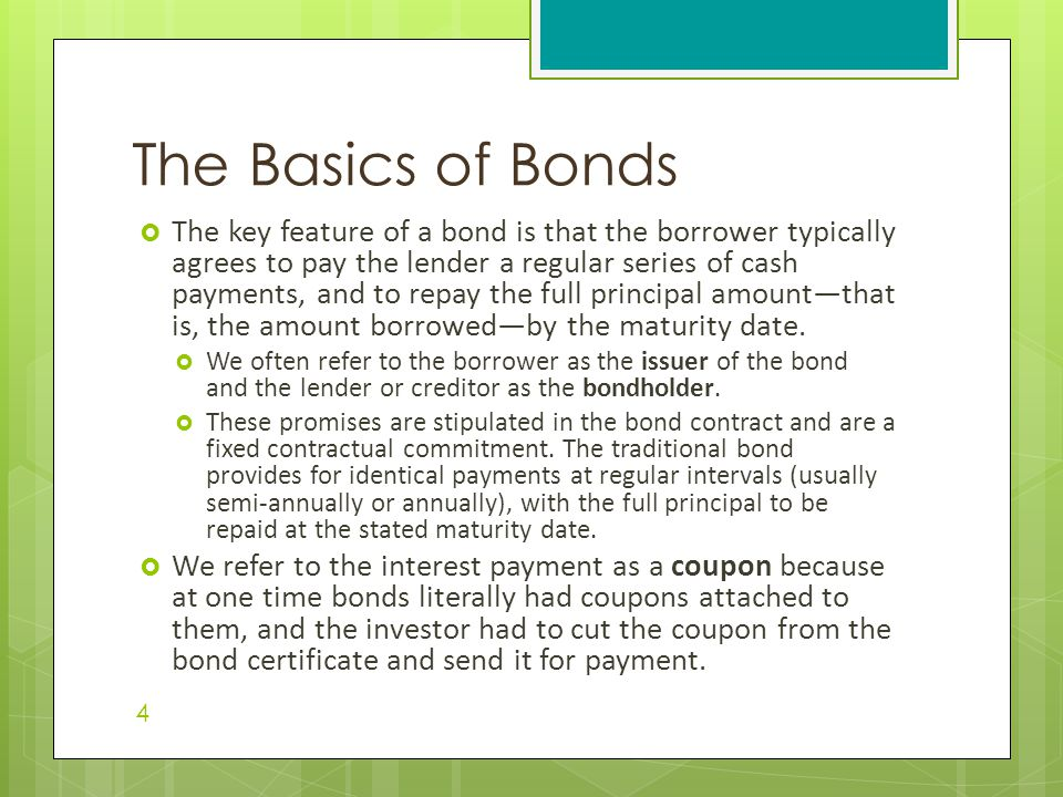  The key feature of a bond is that the borrower typically agrees to pay the lender a regular series of cash payments, and to repay the full principal amount—that is, the amount borrowed—by the maturity date.
