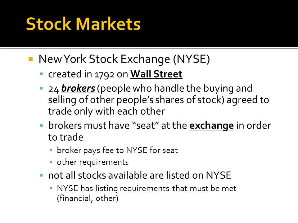  New York Stock Exchange (NYSE)  created in 1792 on Wall Street  24 brokers (people who handle the buying and selling of other people's shares of stock) agreed to trade only with each other  brokers must have seat at the exchange in order to trade ▪ broker pays fee to NYSE for seat ▪ other requirements  not all stocks available are listed on NYSE ▪ NYSE has listing requirements that must be met (financial, other)
