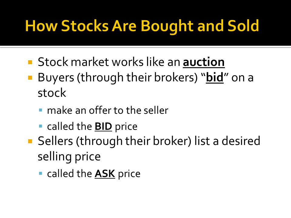  Stock market works like an auction  Buyers (through their brokers) bid on a stock  make an offer to the seller  called the BID price  Sellers (through their broker) list a desired selling price  called the ASK price