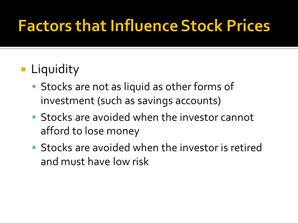  Liquidity  Stocks are not as liquid as other forms of investment (such as savings accounts)  Stocks are avoided when the investor cannot afford to lose money  Stocks are avoided when the investor is retired and must have low risk
