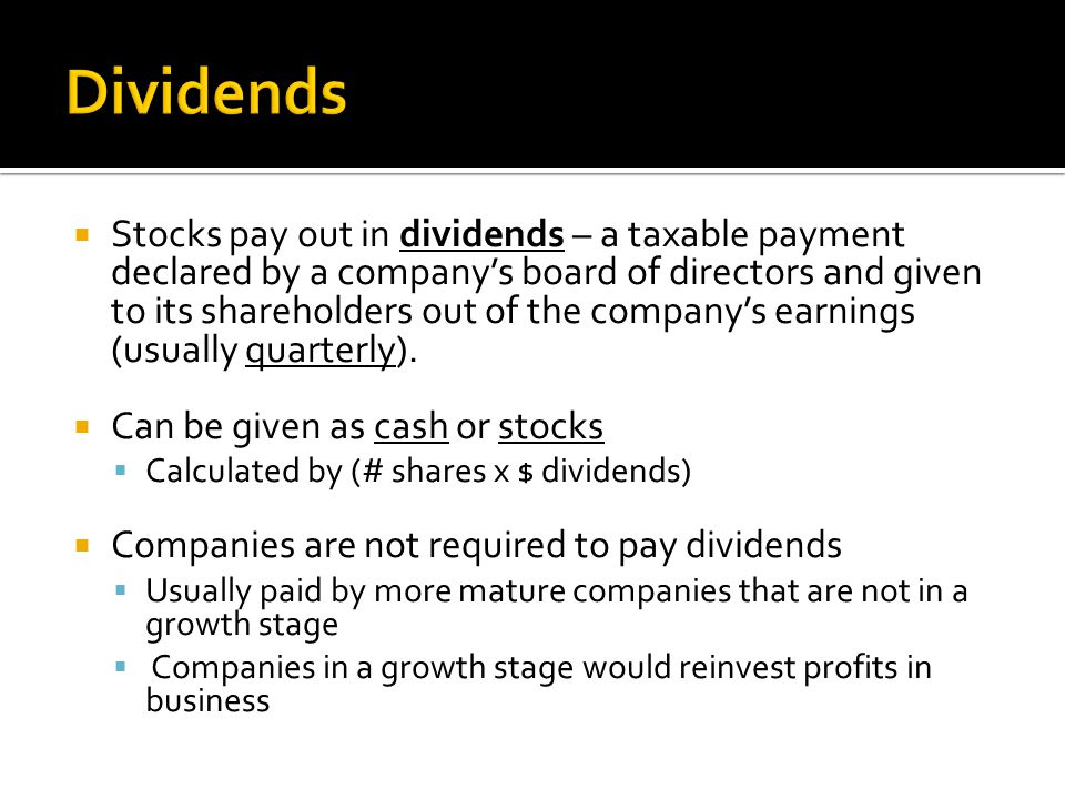  Stocks pay out in dividends – a taxable payment declared by a company's board of directors and given to its shareholders out of the company's earnings (usually quarterly).