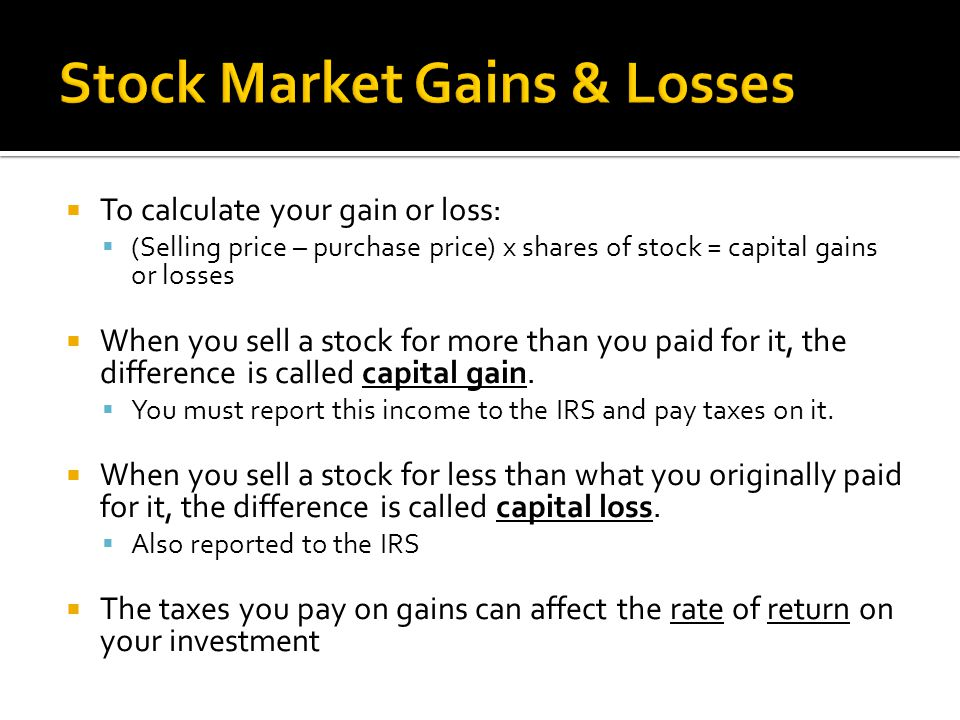  To calculate your gain or loss:  (Selling price – purchase price) x shares of stock = capital gains or losses  When you sell a stock for more than you paid for it, the difference is called capital gain.