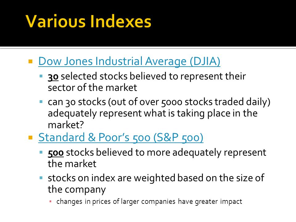  Dow Jones Industrial Average (DJIA) Dow Jones Industrial Average (DJIA)  30 selected stocks believed to represent their sector of the market  can 30 stocks (out of over 5000 stocks traded daily) adequately represent what is taking place in the market.