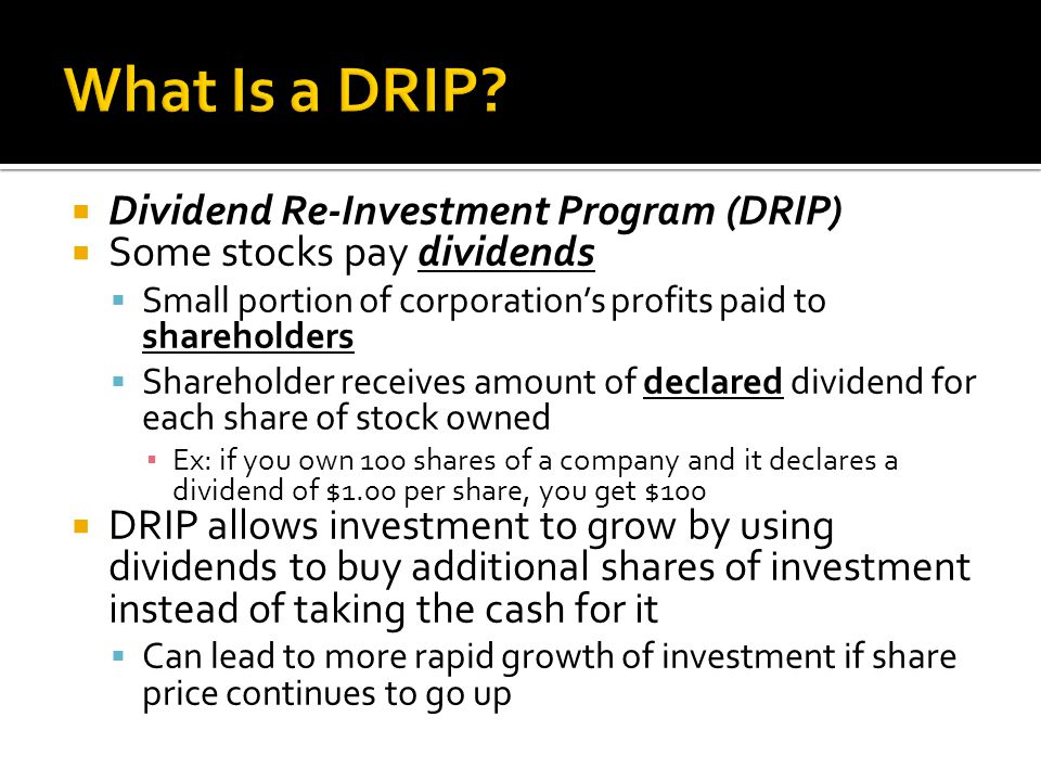  Dividend Re-Investment Program (DRIP)  Some stocks pay dividends  Small portion of corporation's profits paid to shareholders  Shareholder receives amount of declared dividend for each share of stock owned ▪ Ex: if you own 100 shares of a company and it declares a dividend of $1.00 per share, you get $100  DRIP allows investment to grow by using dividends to buy additional shares of investment instead of taking the cash for it  Can lead to more rapid growth of investment if share price continues to go up
