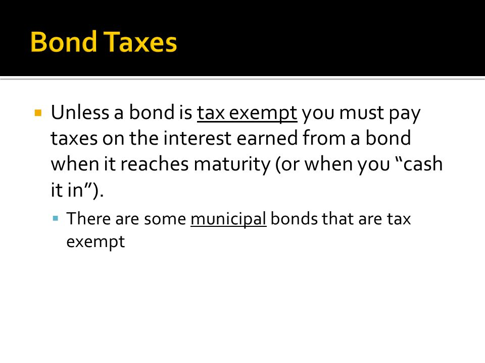  Unless a bond is tax exempt you must pay taxes on the interest earned from a bond when it reaches maturity (or when you cash it in ).