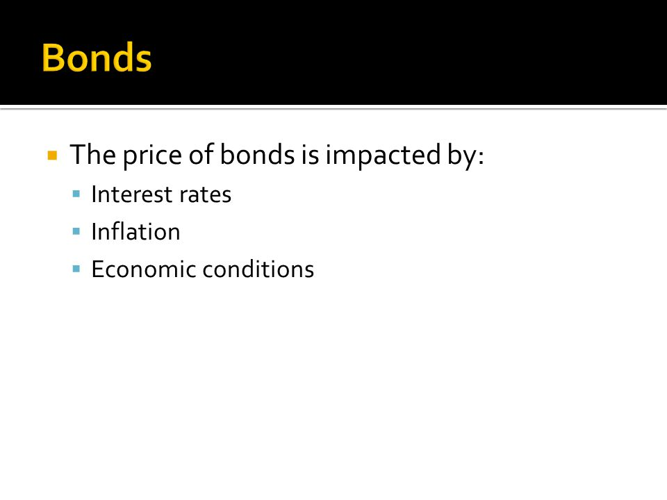  The price of bonds is impacted by:  Interest rates  Inflation  Economic conditions