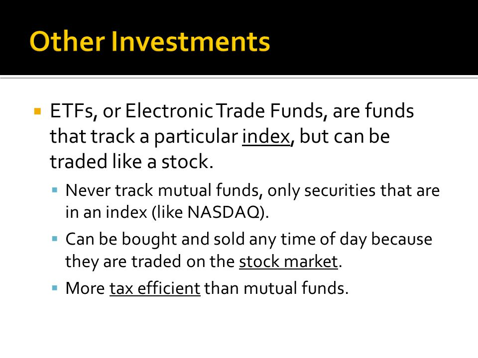 ETFs, or Electronic Trade Funds, are funds that track a particular index, but can be traded like a stock.