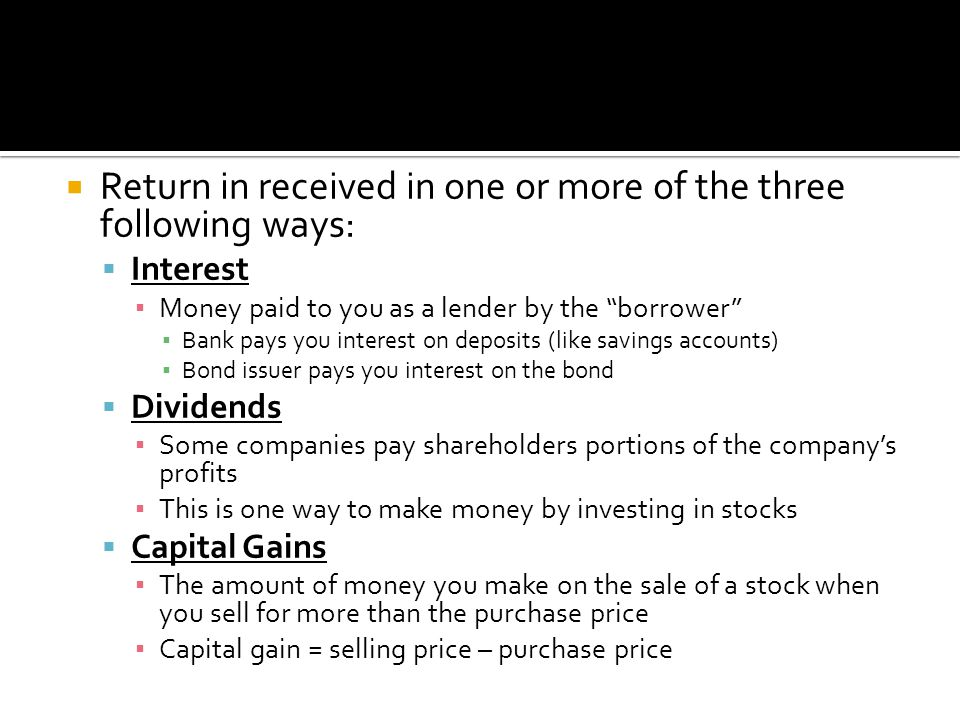  Return in received in one or more of the three following ways:  Interest ▪ Money paid to you as a lender by the borrower ▪ Bank pays you interest on deposits (like savings accounts) ▪ Bond issuer pays you interest on the bond  Dividends ▪ Some companies pay shareholders portions of the company's profits ▪ This is one way to make money by investing in stocks  Capital Gains ▪ The amount of money you make on the sale of a stock when you sell for more than the purchase price ▪ Capital gain = selling price – purchase price