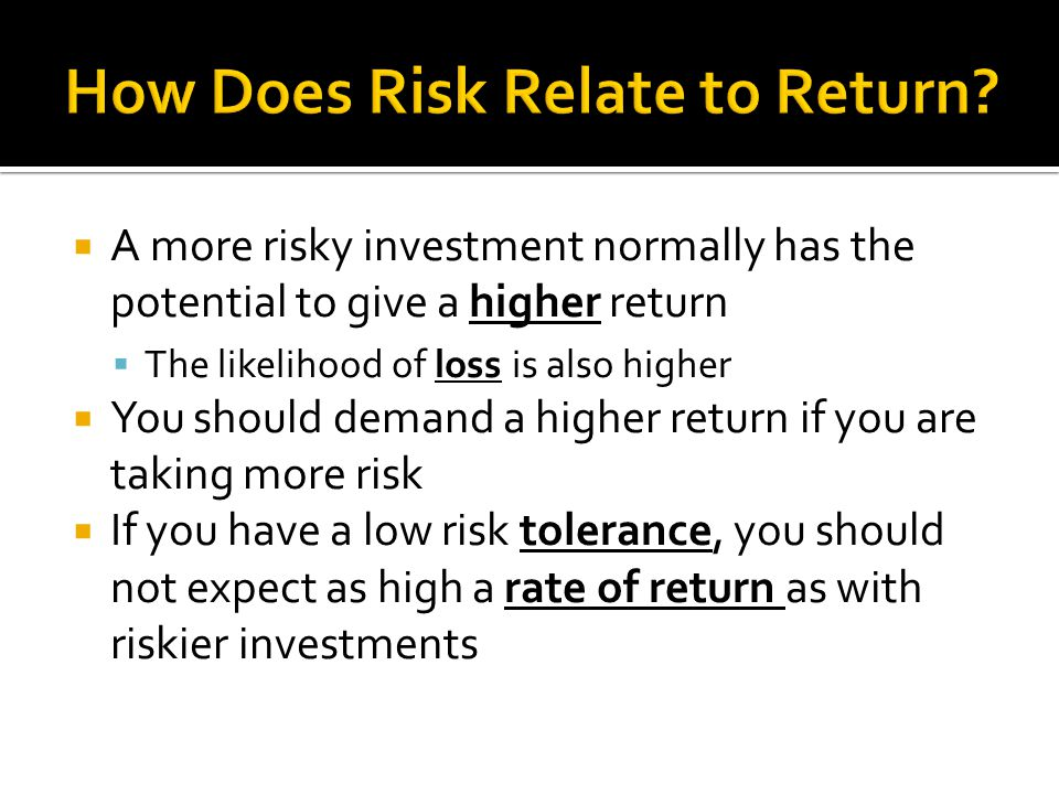  A more risky investment normally has the potential to give a higher return  The likelihood of loss is also higher  You should demand a higher return if you are taking more risk  If you have a low risk tolerance, you should not expect as high a rate of return as with riskier investments
