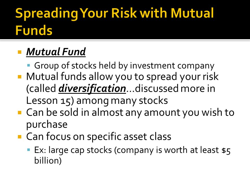  Mutual Fund  Group of stocks held by investment company  Mutual funds allow you to spread your risk (called diversification…discussed more in Lesson 15) among many stocks  Can be sold in almost any amount you wish to purchase  Can focus on specific asset class  Ex: large cap stocks (company is worth at least $5 billion)