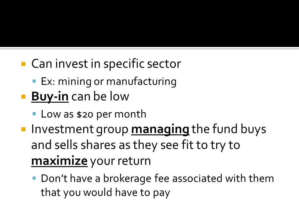  Can invest in specific sector  Ex: mining or manufacturing  Buy-in can be low  Low as $20 per month  Investment group managing the fund buys and sells shares as they see fit to try to maximize your return  Don't have a brokerage fee associated with them that you would have to pay