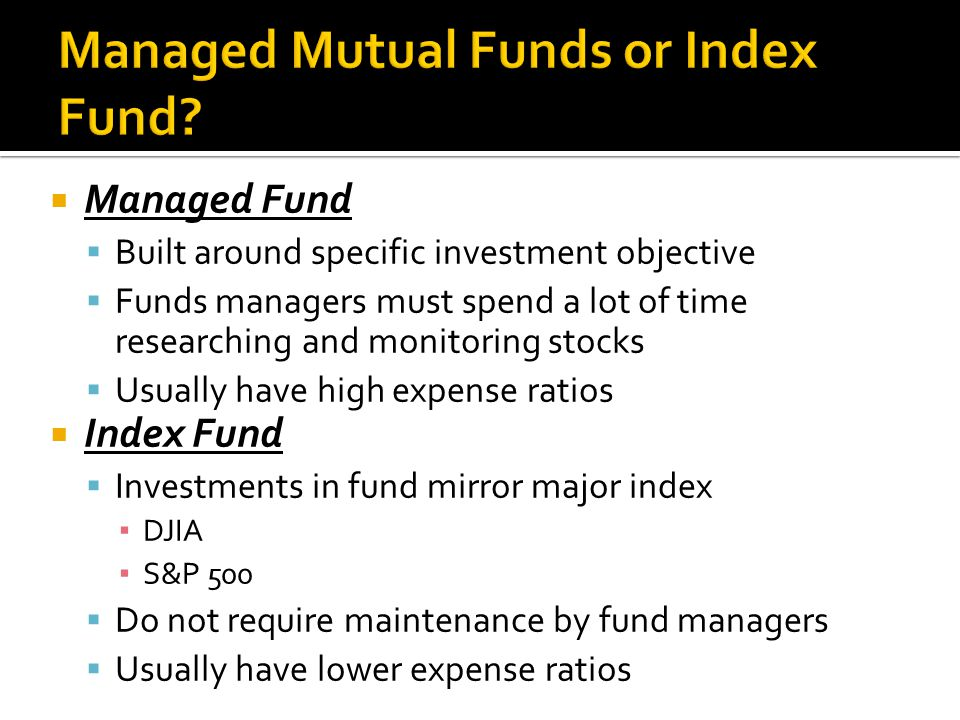  Managed Fund  Built around specific investment objective  Funds managers must spend a lot of time researching and monitoring stocks  Usually have high expense ratios  Index Fund  Investments in fund mirror major index ▪ DJIA ▪ S&P 500  Do not require maintenance by fund managers  Usually have lower expense ratios