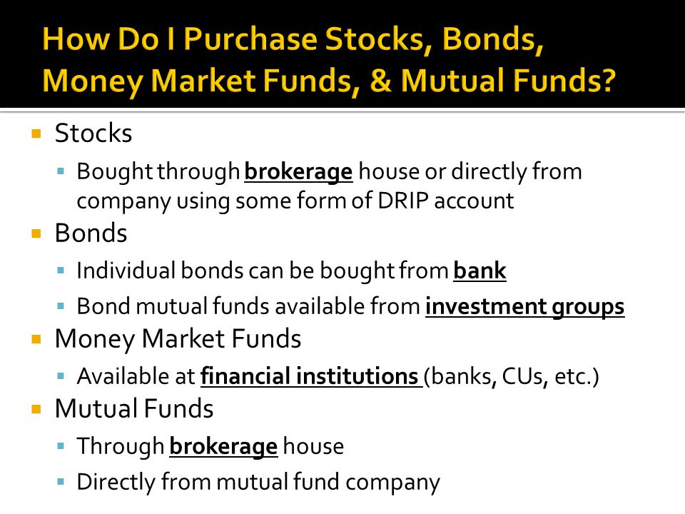  Stocks  Bought through brokerage house or directly from company using some form of DRIP account  Bonds  Individual bonds can be bought from bank  Bond mutual funds available from investment groups  Money Market Funds  Available at financial institutions (banks, CUs, etc.)  Mutual Funds  Through brokerage house  Directly from mutual fund company