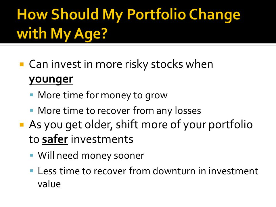  Can invest in more risky stocks when younger  More time for money to grow  More time to recover from any losses  As you get older, shift more of your portfolio to safer investments  Will need money sooner  Less time to recover from downturn in investment value