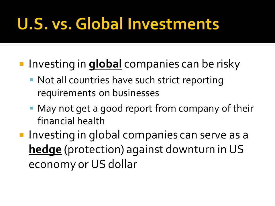  Investing in global companies can be risky  Not all countries have such strict reporting requirements on businesses  May not get a good report from company of their financial health  Investing in global companies can serve as a hedge (protection) against downturn in US economy or US dollar