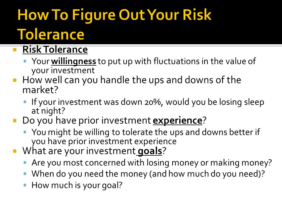  Risk Tolerance  Your willingness to put up with fluctuations in the value of your investment  How well can you handle the ups and downs of the market.