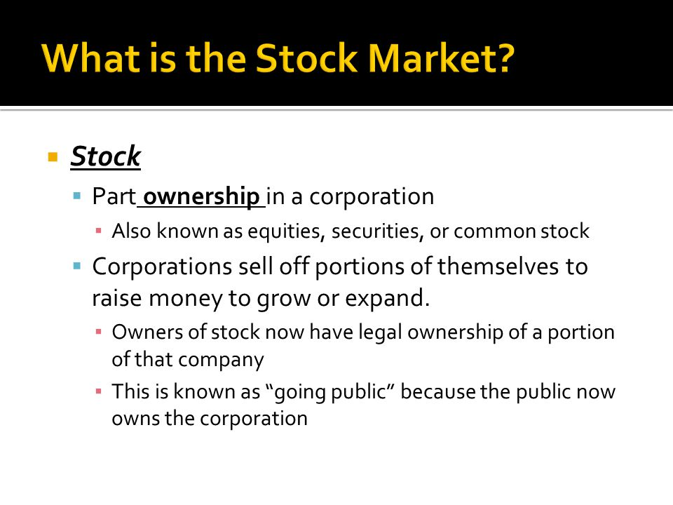  Stock  Part ownership in a corporation ▪ Also known as equities, securities, or common stock  Corporations sell off portions of themselves to raise money to grow or expand.