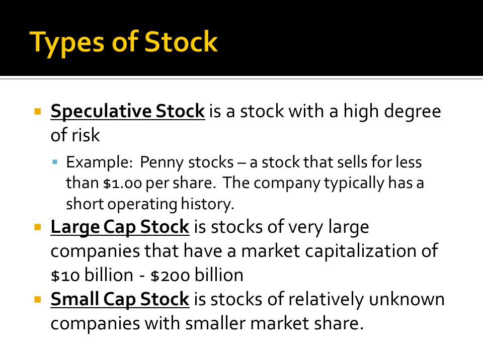  Speculative Stock is a stock with a high degree of risk  Example: Penny stocks – a stock that sells for less than $1.00 per share.