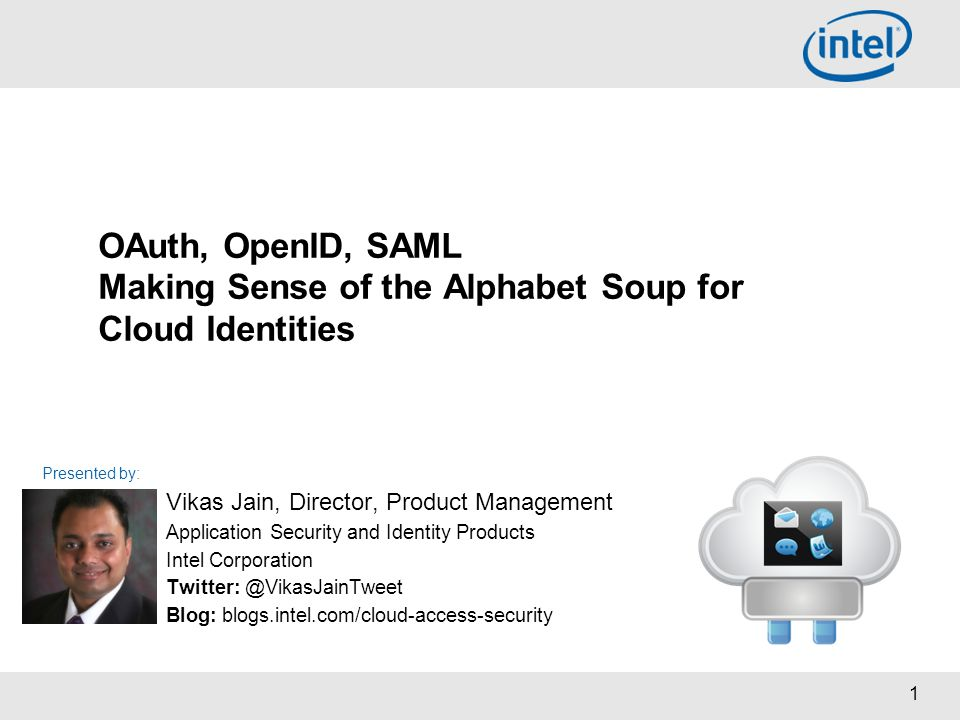 1 Presented by: OAuth, OpenID, SAML Making Sense of the Alphabet Soup for Cloud Identities Vikas Jain, Director, Product Management Application Securi