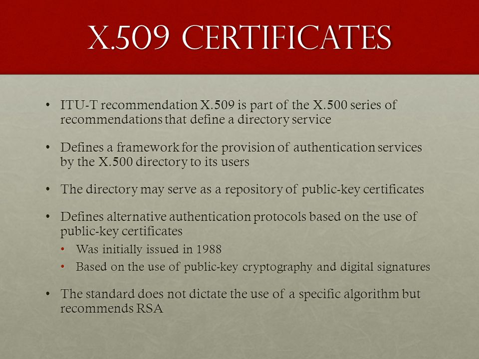 X.509 Certificates ITU-T recommendation X.509 is part of the X.500 series of recommendations that define a directory serviceITU-T recommendation X.509
