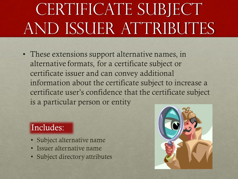 Certificate subject and issuer attributes These extensions support alternative names, in alternative formats, for a certificate subject or certificate