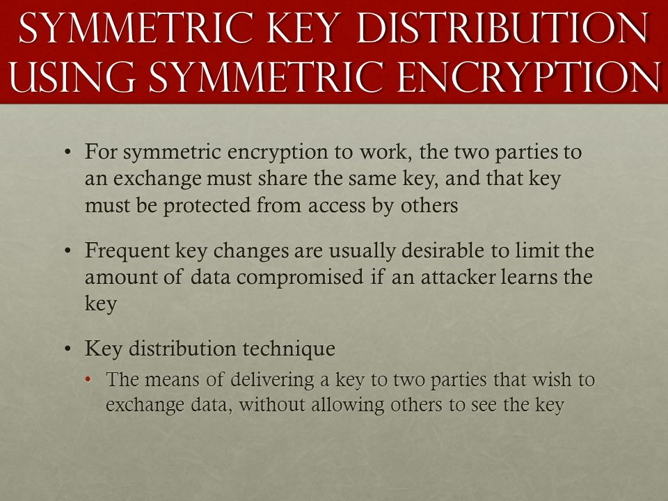 Symmetric Key Distribution using symmetric encryption For symmetric encryption to work, the two parties to an exchange must share the same key, and th