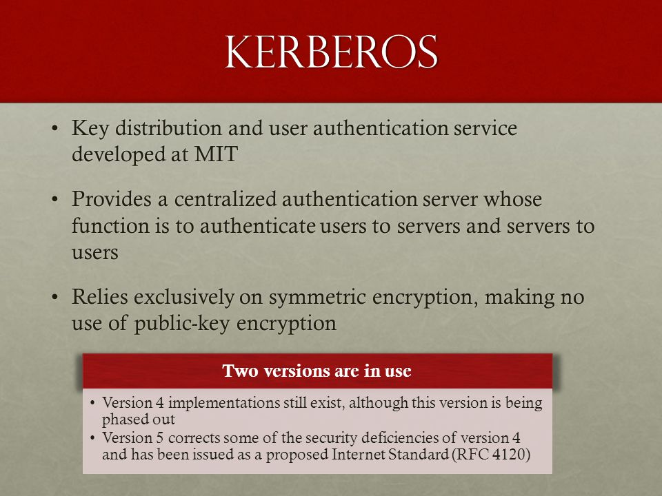 Kerberos Key distribution and user authentication service developed at MITKey distribution and user authentication service developed at MIT Provides a