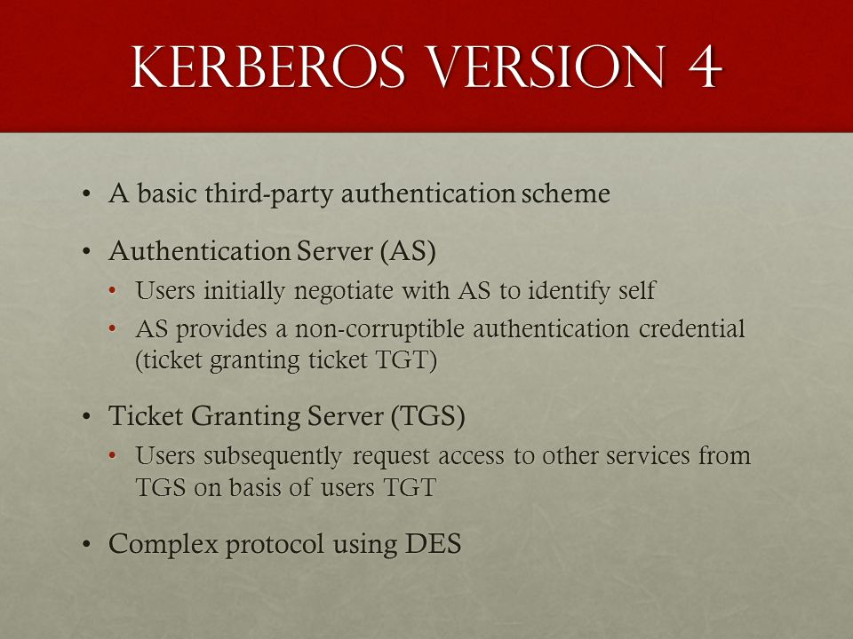 Kerberos version 4 A basic third-party authentication schemeA basic third-party authentication scheme Authentication Server (AS)Authentication Server (AS) Users initially negotiate with AS to identify selfUsers initially negotiate with AS to identify self AS provides a non-corruptible authentication credential (ticket granting ticket TGT)AS provides a non-corruptible authentication credential (ticket granting ticket TGT) Ticket Granting Server (TGS)Ticket Granting Server (TGS) Users subsequently request access to other services from TGS on basis of users TGTUsers subsequently request access to other services from TGS on basis of users TGT Complex protocol using DESComplex protocol using DES