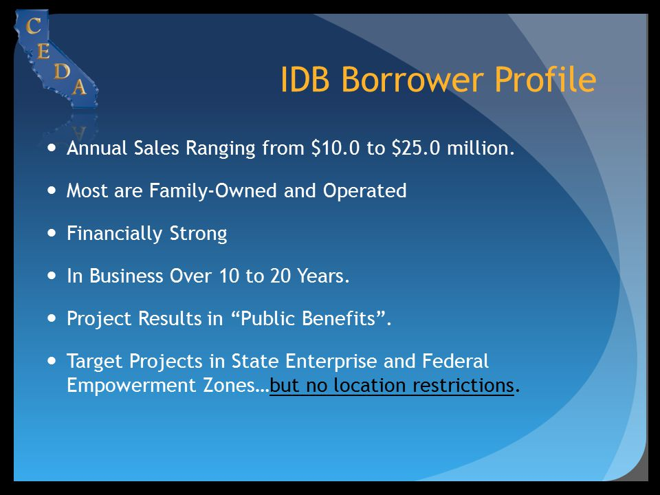 IDB Borrower Profile Annual Sales Ranging from $10.0 to $25.0 million. Most are Family-Owned and Operated Financially Strong In Business Over 10 to 20