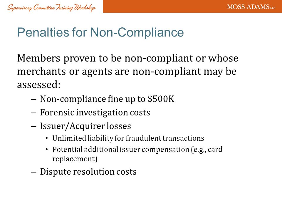 Penalties for Non-Compliance Members proven to be non-compliant or whose merchants or agents are non-compliant may be assessed: – Non-compliance fine up to $500K – Forensic investigation costs – Issuer/Acquirer losses Unlimited liability for fraudulent transactions Potential additional issuer compensation (e.g., card replacement) – Dispute resolution costs
