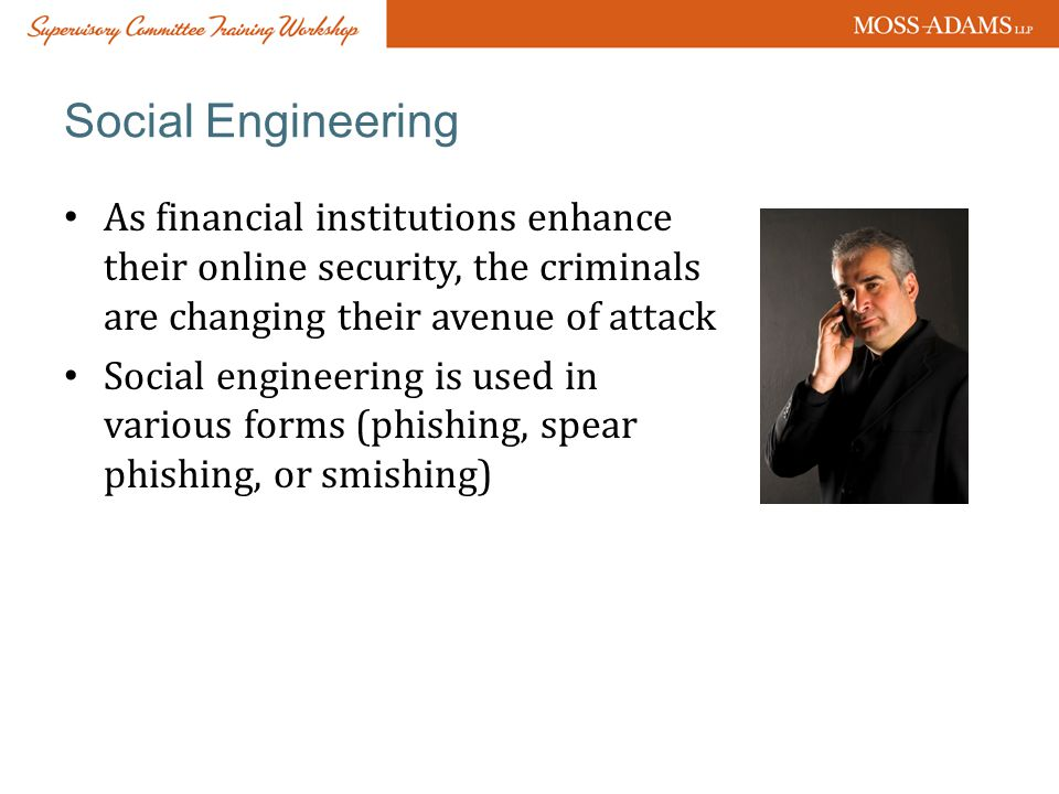Social Engineering As financial institutions enhance their online security, the criminals are changing their avenue of attack Social engineering is used in various forms (phishing, spear phishing, or smishing)
