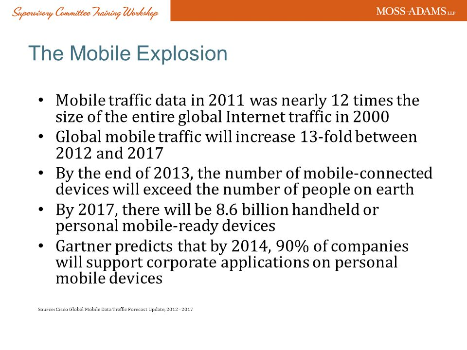 The Mobile Explosion Mobile traffic data in 2011 was nearly 12 times the size of the entire global Internet traffic in 2000 Global mobile traffic will increase 13-fold between 2012 and 2017 By the end of 2013, the number of mobile-connected devices will exceed the number of people on earth By 2017, there will be 8.6 billion handheld or personal mobile-ready devices Gartner predicts that by 2014, 90% of companies will support corporate applications on personal mobile devices Source: Cisco Global Mobile Data Traffic Forecast Update, 2012 - 2017