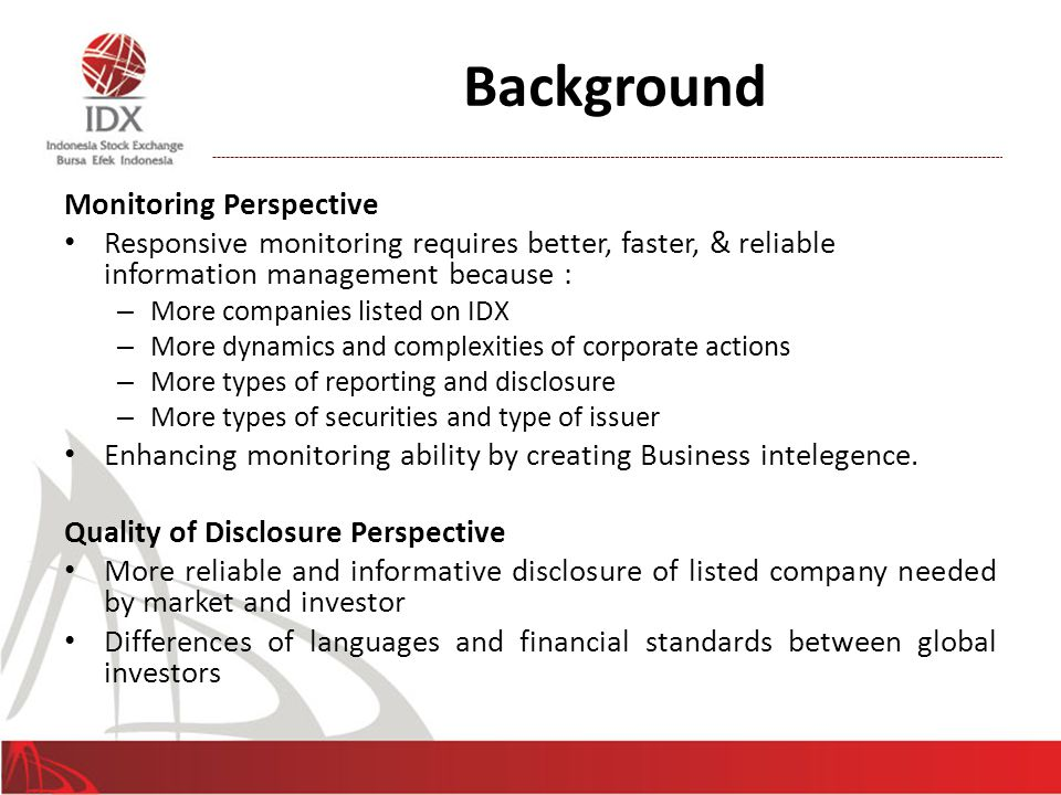 Background Monitoring Perspective Responsive monitoring requires better, faster, & reliable information management because : – More companies listed on IDX – More dynamics and complexities of corporate actions – More types of reporting and disclosure – More types of securities and type of issuer Enhancing monitoring ability by creating Business intelegence.