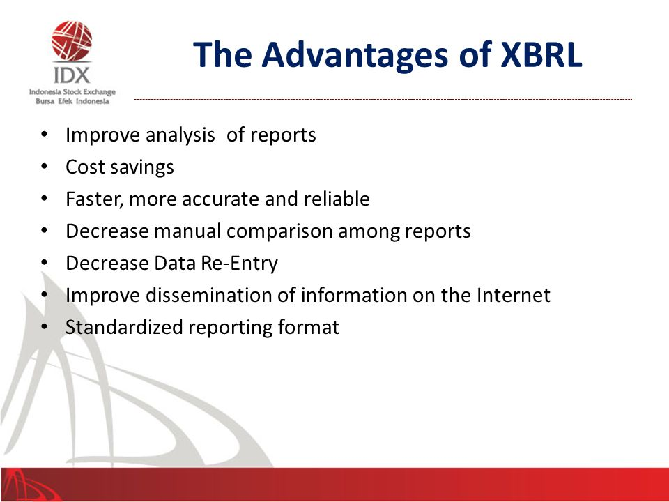 The Advantages of XBRL Improve analysis of reports Cost savings Faster, more accurate and reliable Decrease manual comparison among reports Decrease Data Re-Entry Improve dissemination of information on the Internet Standardized reporting format