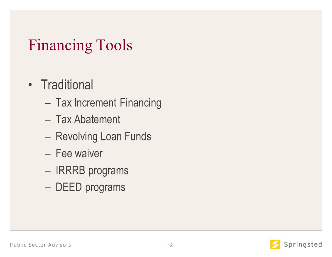 Financing Tools Traditional –Tax Increment Financing –Tax Abatement –Revolving Loan Funds –Fee waiver –IRRRB programs –DEED programs 12