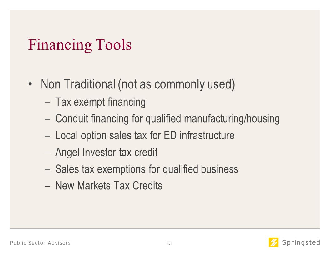Financing Tools Non Traditional (not as commonly used) –Tax exempt financing –Conduit financing for qualified manufacturing/housing –Local option sales tax for ED infrastructure –Angel Investor tax credit –Sales tax exemptions for qualified business –New Markets Tax Credits 13