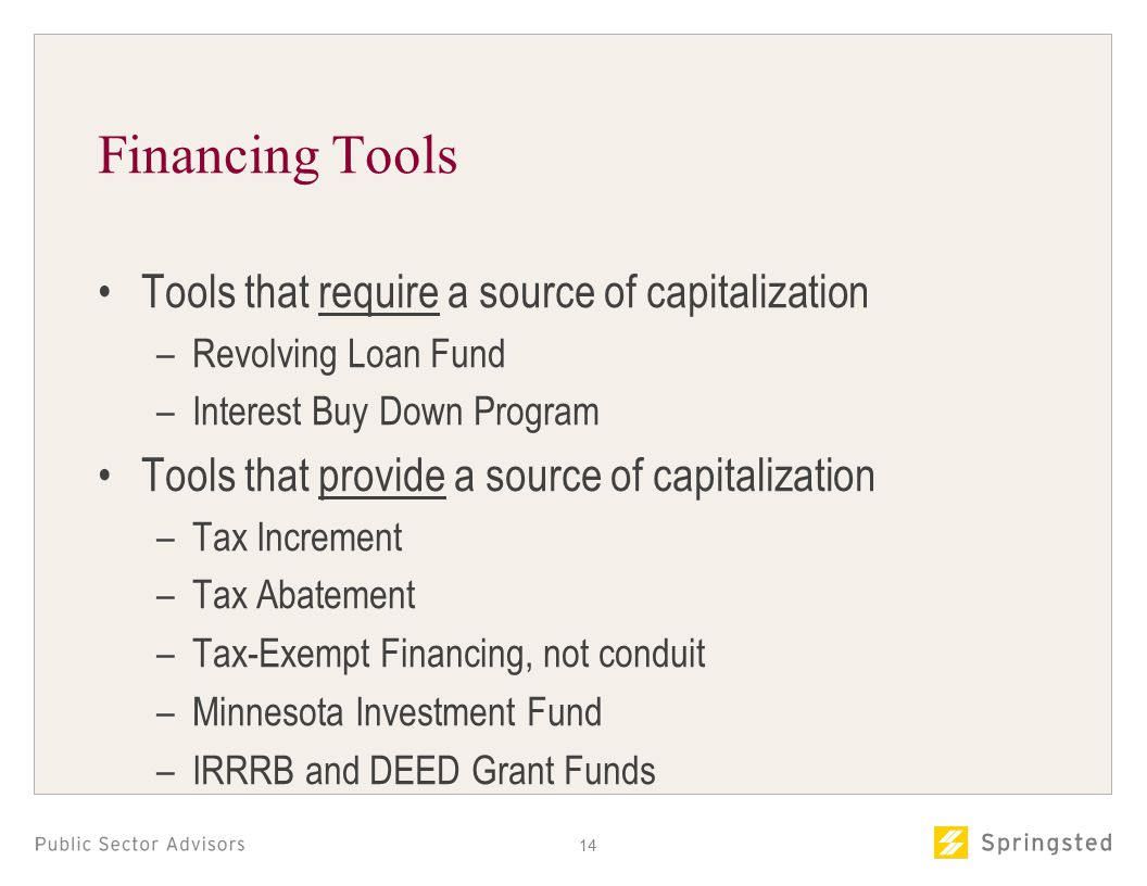 Financing Tools Tools that require a source of capitalization –Revolving Loan Fund –Interest Buy Down Program Tools that provide a source of capitalization –Tax Increment –Tax Abatement –Tax-Exempt Financing, not conduit –Minnesota Investment Fund –IRRRB and DEED Grant Funds 14